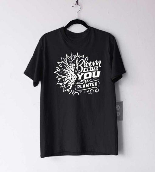 Bloom Where You Are Planted T Shirt