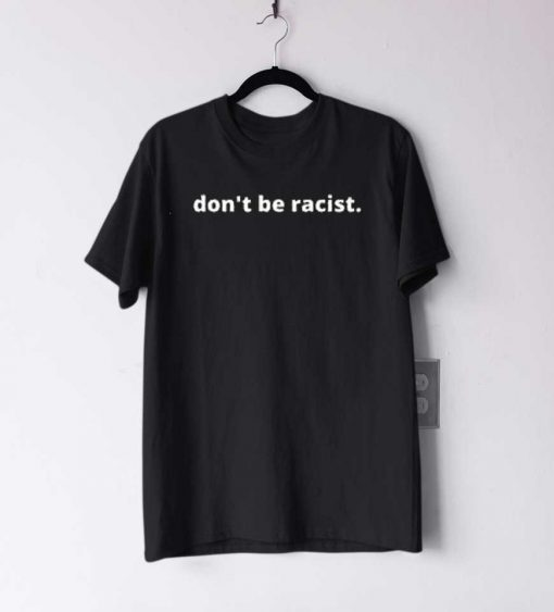Don't Be Racist T Shirt