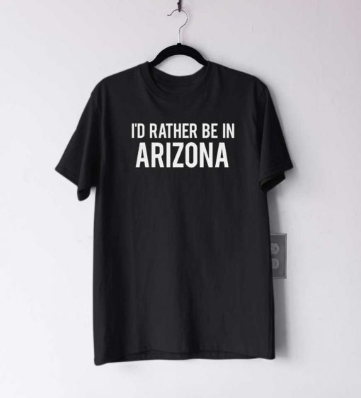 I'd Rather Be In Arizona T Shirt