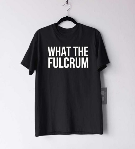 What The Fulcrum T Shirt