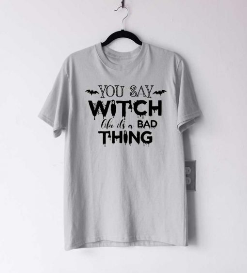 You Say Witch Like It's A Bad Thing T Shirt